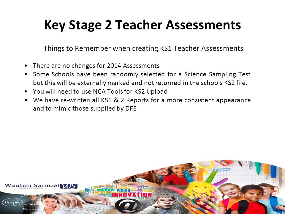 Things to Remember when creating KS1 Teacher Assessments Key Stage 2 Teacher Assessments There are no changes for 2014 Assessments Some Schools have been randomly selected for a Science Sampling Test but this will be externally marked and not returned in the schools KS2 file.