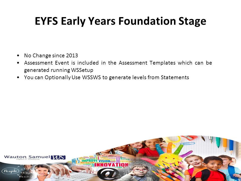 EYFS Early Years Foundation Stage No Change since 2013 Assessment Event is included in the Assessment Templates which can be generated running WSSetup You can Optionally Use WSSWS to generate levels from Statements