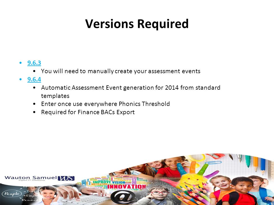 Versions Required 9.6.3 You will need to manually create your assessment events 9.6.4 Automatic Assessment Event generation for 2014 from standard templates Enter once use everywhere Phonics Threshold Required for Finance BACs Export