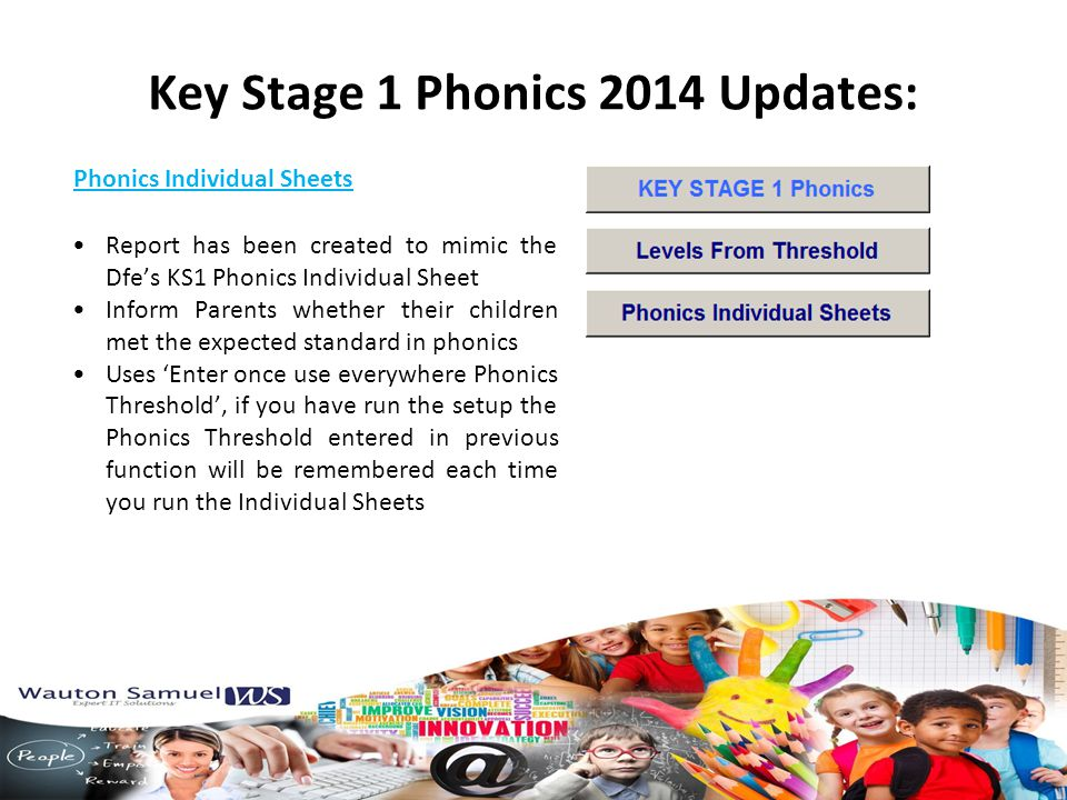 Phonics Individual Sheets Key Stage 1 Phonics 2014 Updates: Report has been created to mimic the Dfe's KS1 Phonics Individual Sheet Inform Parents whether their children met the expected standard in phonics Uses 'Enter once use everywhere Phonics Threshold', if you have run the setup the Phonics Threshold entered in previous function will be remembered each time you run the Individual Sheets