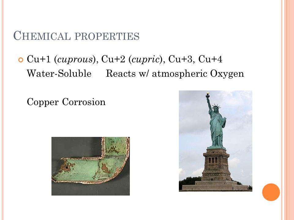 C HEMICAL PROPERTIES Cu+1 ( cuprous ), Cu+2 ( cupric ), Cu+3, Cu+4 Water-Soluble Reacts w/ atmospheric Oxygen Copper Corrosion