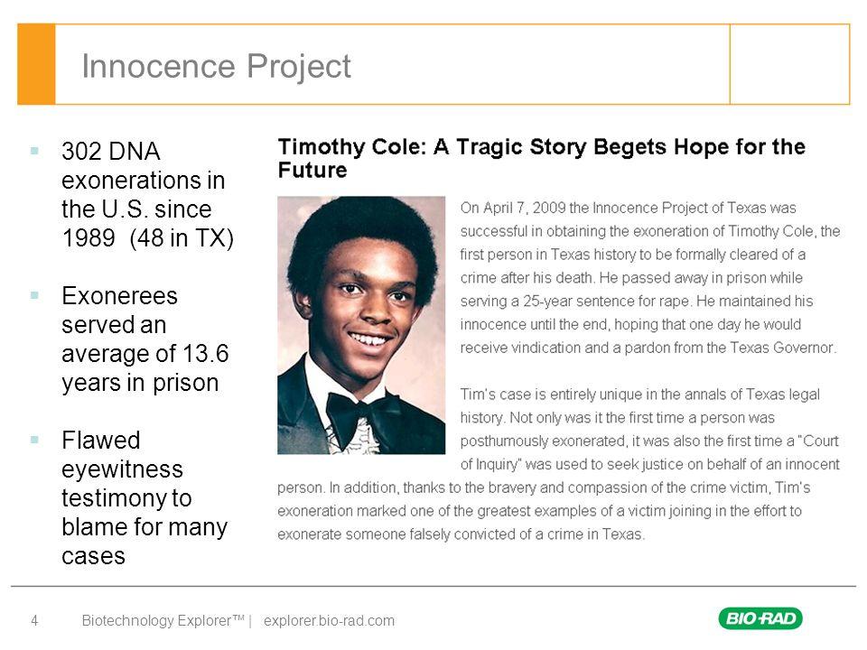 Biotechnology Explorer™ | explorer.bio-rad.com 5 Innocence Project - Resources Innocence Project: www.innocenceproject.org Innocence Project of Texas: www.ipoftexas.org Houston Chronicle profiles: www.chron.com/exonerees