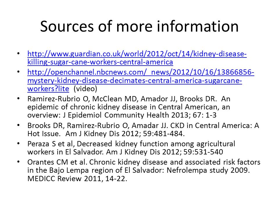 Sources of more information http://www.guardian.co.uk/world/2012/oct/14/kidney-disease- killing-sugar-cane-workers-central-america http://www.guardian