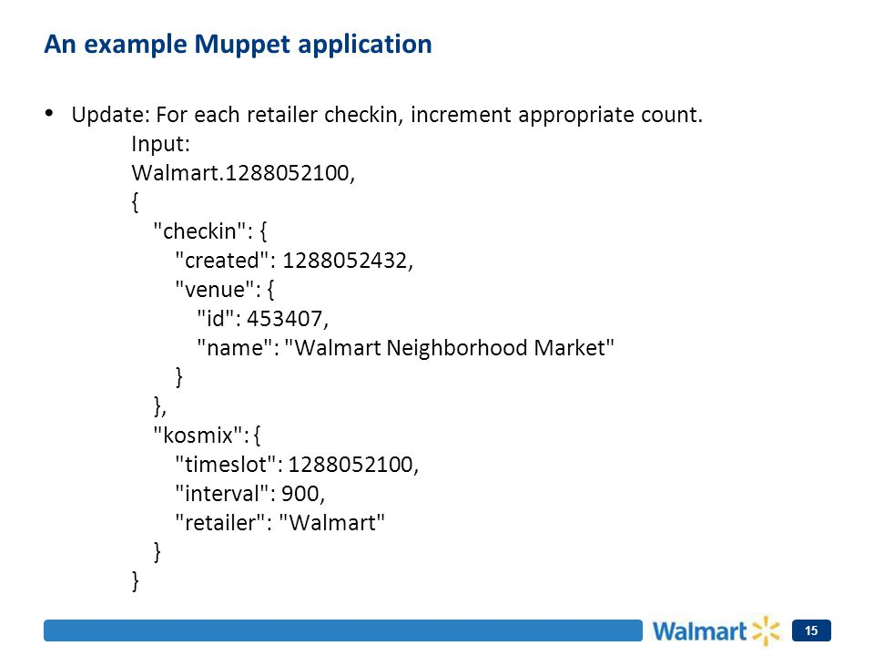 An example Muppet application Update: For each retailer checkin, increment appropriate count. Input: Walmart.1288052100, {