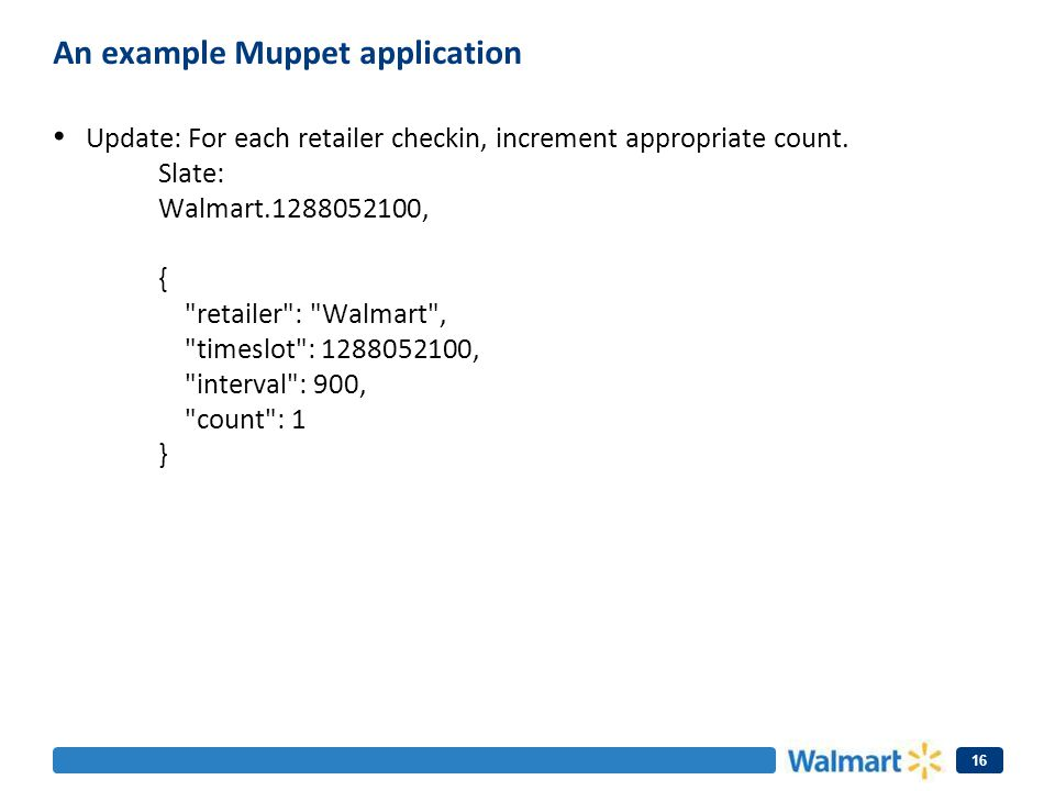 An example Muppet application Update: For each retailer checkin, increment appropriate count. Slate: Walmart.1288052100, {