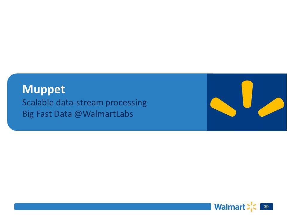 29 Muppet Scalable data-stream processing Big Fast Data @WalmartLabs
