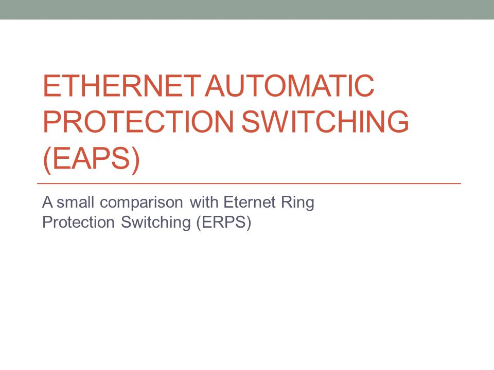 ETHERNET AUTOMATIC PROTECTION SWITCHING (EAPS) A small comparison with Eternet Ring Protection Switching (ERPS)