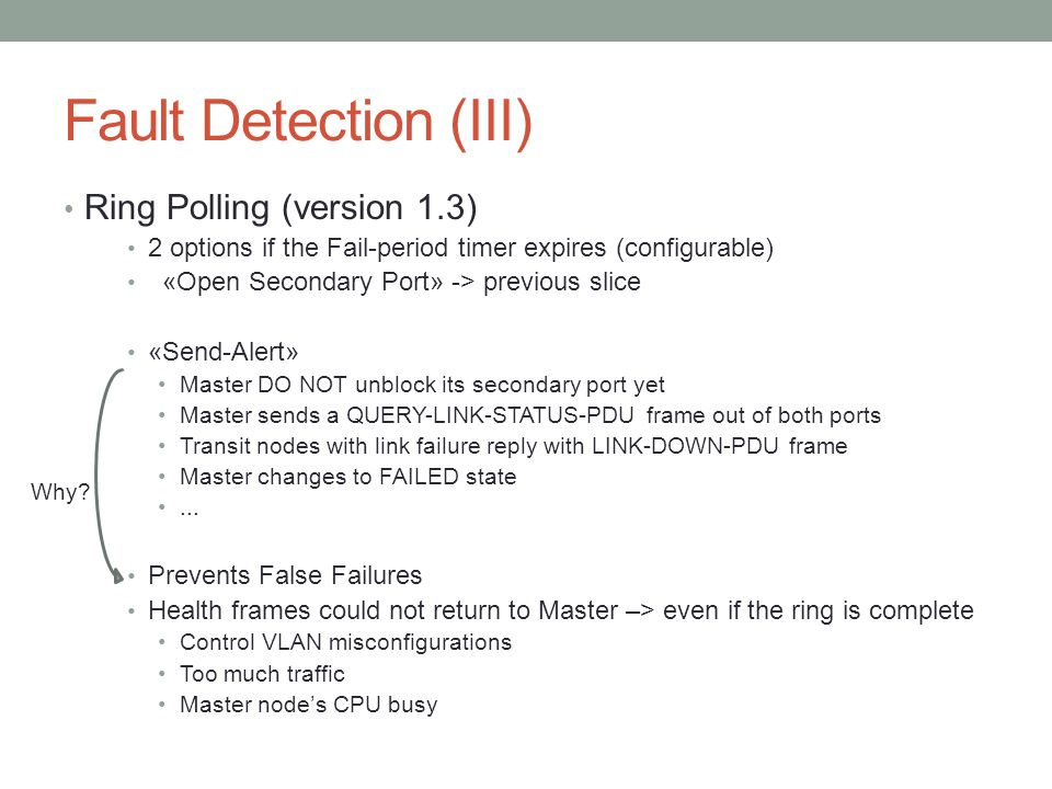 Fault Detection (III) Ring Polling (version 1.3) 2 options if the Fail-period timer expires (configurable) «Open Secondary Port» -> previous slice «Send-Alert» Master DO NOT unblock its secondary port yet Master sends a QUERY-LINK-STATUS-PDU frame out of both ports Transit nodes with link failure reply with LINK-DOWN-PDU frame Master changes to FAILED state...