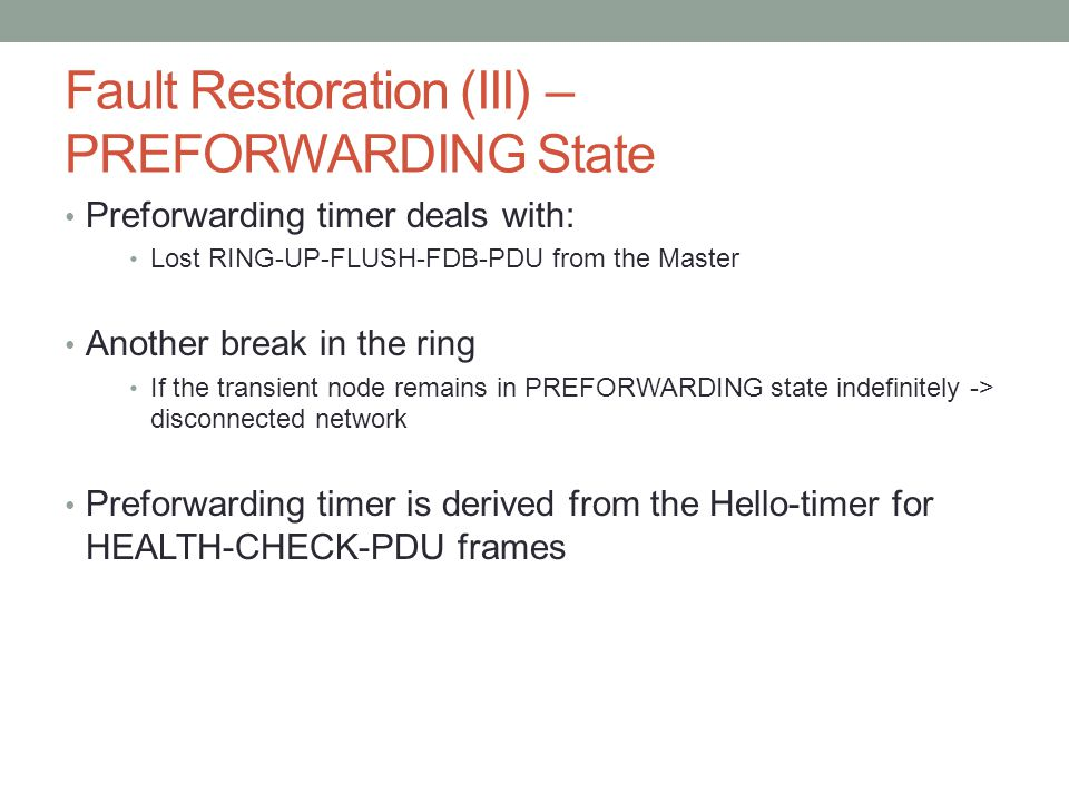 Fault Restoration (III) – PREFORWARDING State Preforwarding timer deals with: Lost RING-UP-FLUSH-FDB-PDU from the Master Another break in the ring If the transient node remains in PREFORWARDING state indefinitely -> disconnected network Preforwarding timer is derived from the Hello-timer for HEALTH-CHECK-PDU frames
