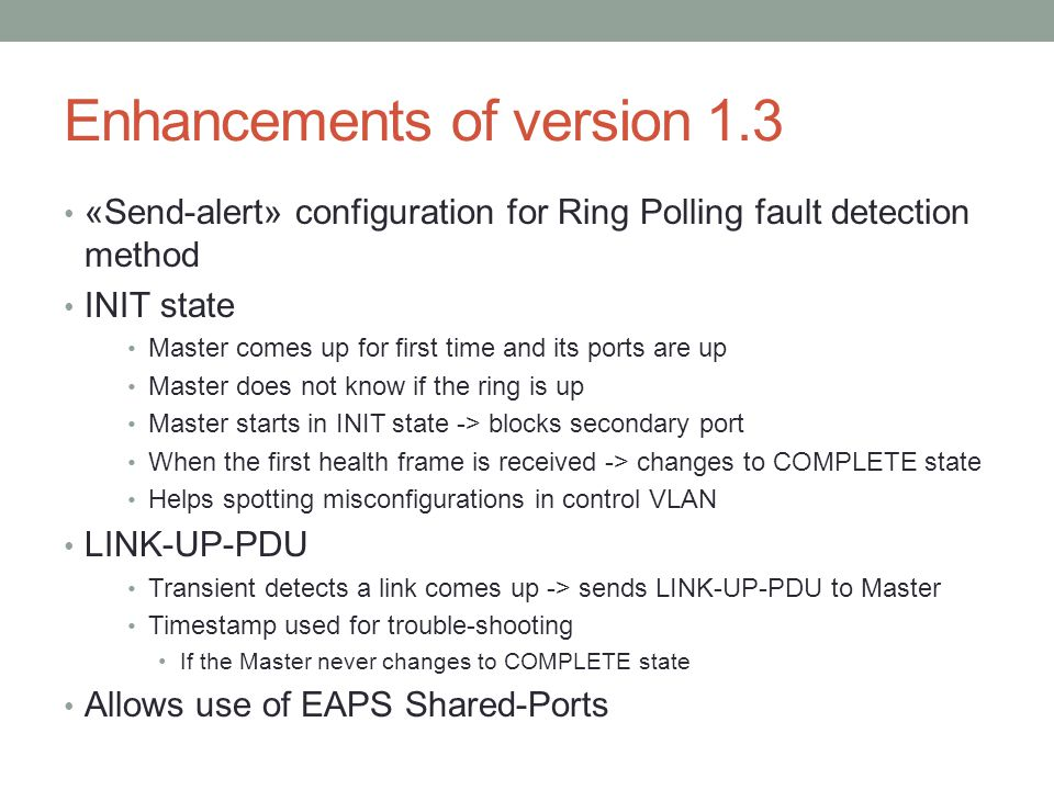 Enhancements of version 1.3 «Send-alert» configuration for Ring Polling fault detection method INIT state Master comes up for first time and its ports are up Master does not know if the ring is up Master starts in INIT state -> blocks secondary port When the first health frame is received -> changes to COMPLETE state Helps spotting misconfigurations in control VLAN LINK-UP-PDU Transient detects a link comes up -> sends LINK-UP-PDU to Master Timestamp used for trouble-shooting If the Master never changes to COMPLETE state Allows use of EAPS Shared-Ports