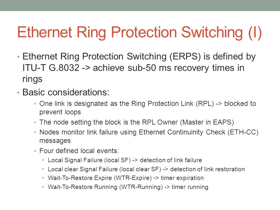 Ethernet Ring Protection Switching (I) Ethernet Ring Protection Switching (ERPS) is defined by ITU-T G.8032 -> achieve sub-50 ms recovery times in rin