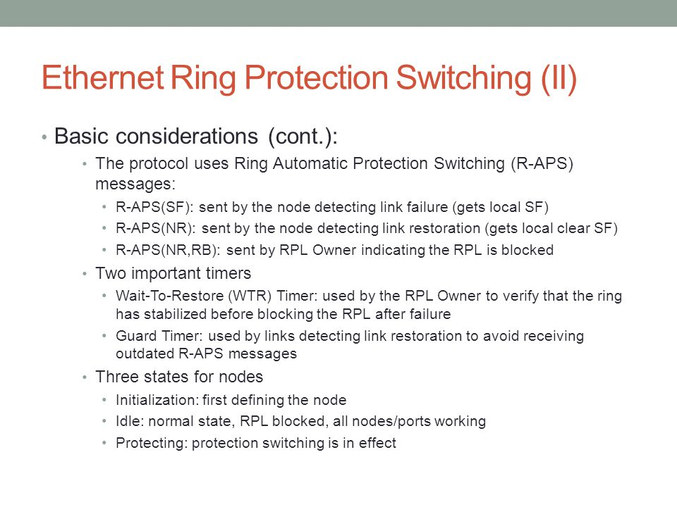 Ethernet Ring Protection Switching (II) Basic considerations (cont.): The protocol uses Ring Automatic Protection Switching (R-APS) messages: R-APS(SF): sent by the node detecting link failure (gets local SF) R-APS(NR): sent by the node detecting link restoration (gets local clear SF) R-APS(NR,RB): sent by RPL Owner indicating the RPL is blocked Two important timers Wait-To-Restore (WTR) Timer: used by the RPL Owner to verify that the ring has stabilized before blocking the RPL after failure Guard Timer: used by links detecting link restoration to avoid receiving outdated R-APS messages Three states for nodes Initialization: first defining the node Idle: normal state, RPL blocked, all nodes/ports working Protecting: protection switching is in effect