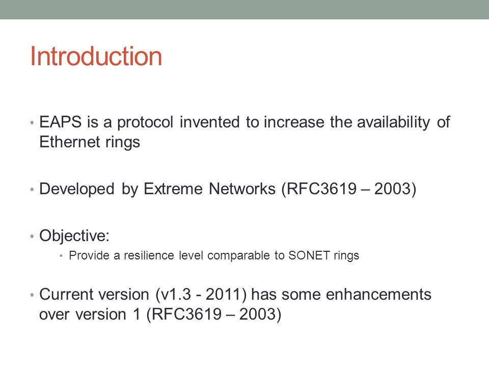 Introduction EAPS is a protocol invented to increase the availability of Ethernet rings Developed by Extreme Networks (RFC3619 – 2003) Objective: Prov