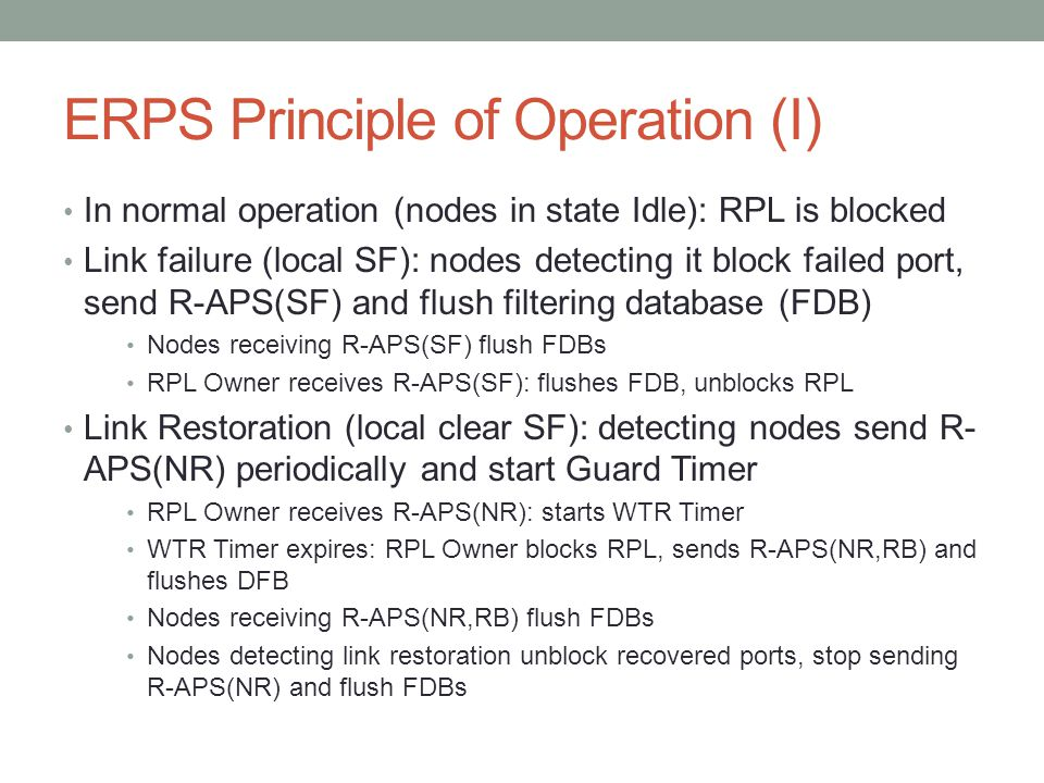 ERPS Principle of Operation (I) In normal operation (nodes in state Idle): RPL is blocked Link failure (local SF): nodes detecting it block failed port, send R-APS(SF) and flush filtering database (FDB) Nodes receiving R-APS(SF) flush FDBs RPL Owner receives R-APS(SF): flushes FDB, unblocks RPL Link Restoration (local clear SF): detecting nodes send R- APS(NR) periodically and start Guard Timer RPL Owner receives R-APS(NR): starts WTR Timer WTR Timer expires: RPL Owner blocks RPL, sends R-APS(NR,RB) and flushes DFB Nodes receiving R-APS(NR,RB) flush FDBs Nodes detecting link restoration unblock recovered ports, stop sending R-APS(NR) and flush FDBs