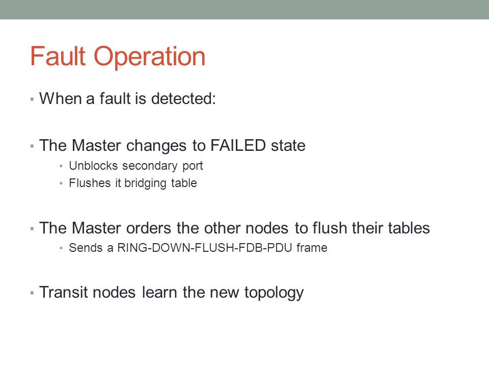 Fault Operation When a fault is detected: The Master changes to FAILED state Unblocks secondary port Flushes it bridging table The Master orders the o
