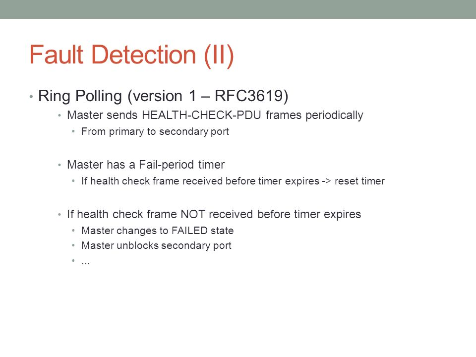 Fault Detection (II) Ring Polling (version 1 – RFC3619) Master sends HEALTH-CHECK-PDU frames periodically From primary to secondary port Master has a