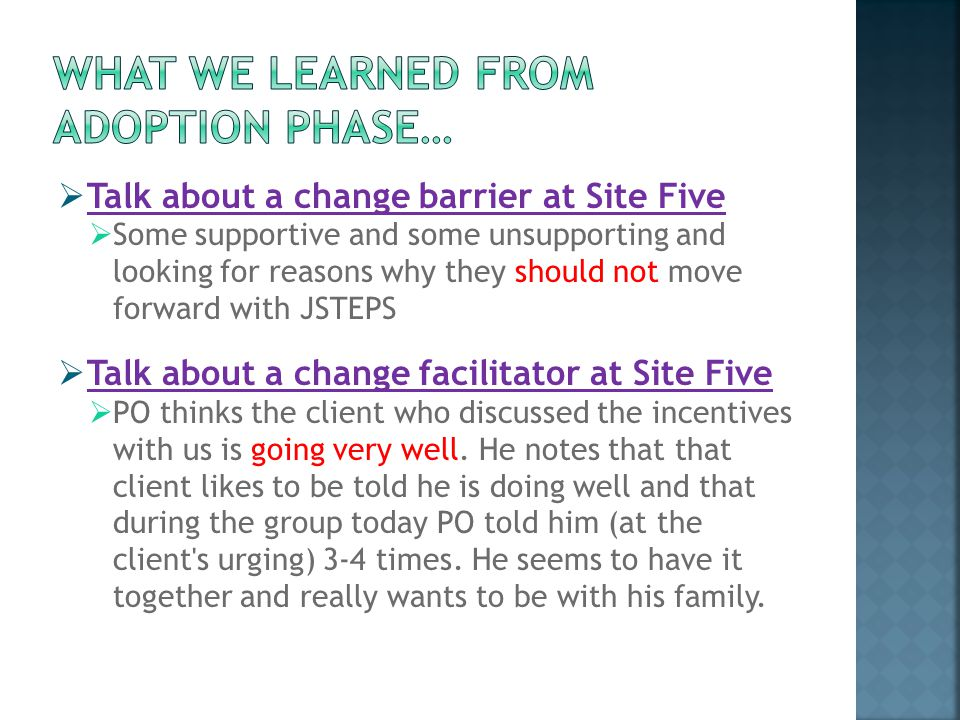  Talk about a change barrier at Site Five  Some supportive and some unsupporting and looking for reasons why they should not move forward with JSTEPS  Talk about a change facilitator at Site Five  PO thinks the client who discussed the incentives with us is going very well.