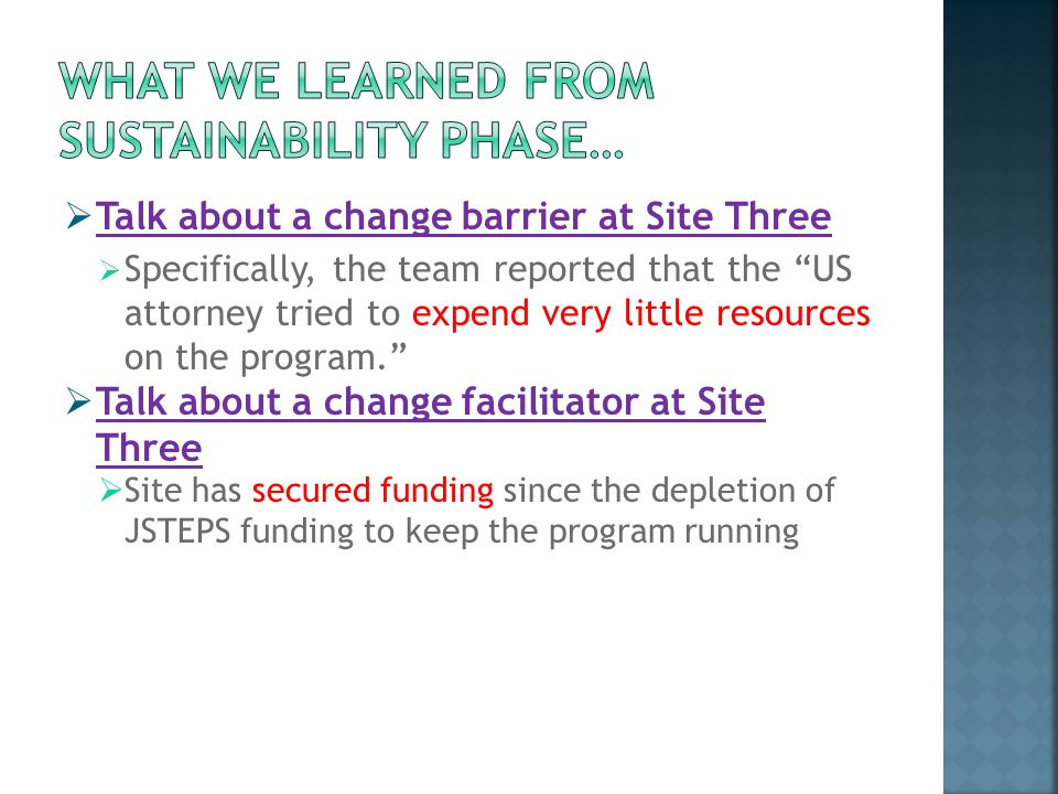  Talk about a change barrier at Site Three  Specifically, the team reported that the US attorney tried to expend very little resources on the program.  Talk about a change facilitator at Site Three  Site has secured funding since the depletion of JSTEPS funding to keep the program running