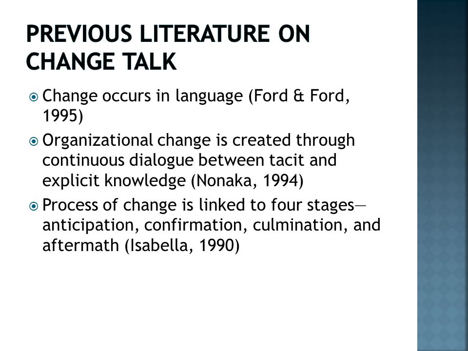  Change occurs in language (Ford & Ford, 1995)  Organizational change is created through continuous dialogue between tacit and explicit knowledge (Nonaka, 1994)  Process of change is linked to four stages— anticipation, confirmation, culmination, and aftermath (Isabella, 1990)