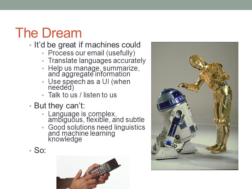 The Dream It'd be great if machines could Process our email (usefully) Translate languages accurately Help us manage, summarize, and aggregate information Use speech as a UI (when needed) Talk to us / listen to us But they can't: Language is complex, ambiguous, flexible, and subtle Good solutions need linguistics and machine learning knowledge So: