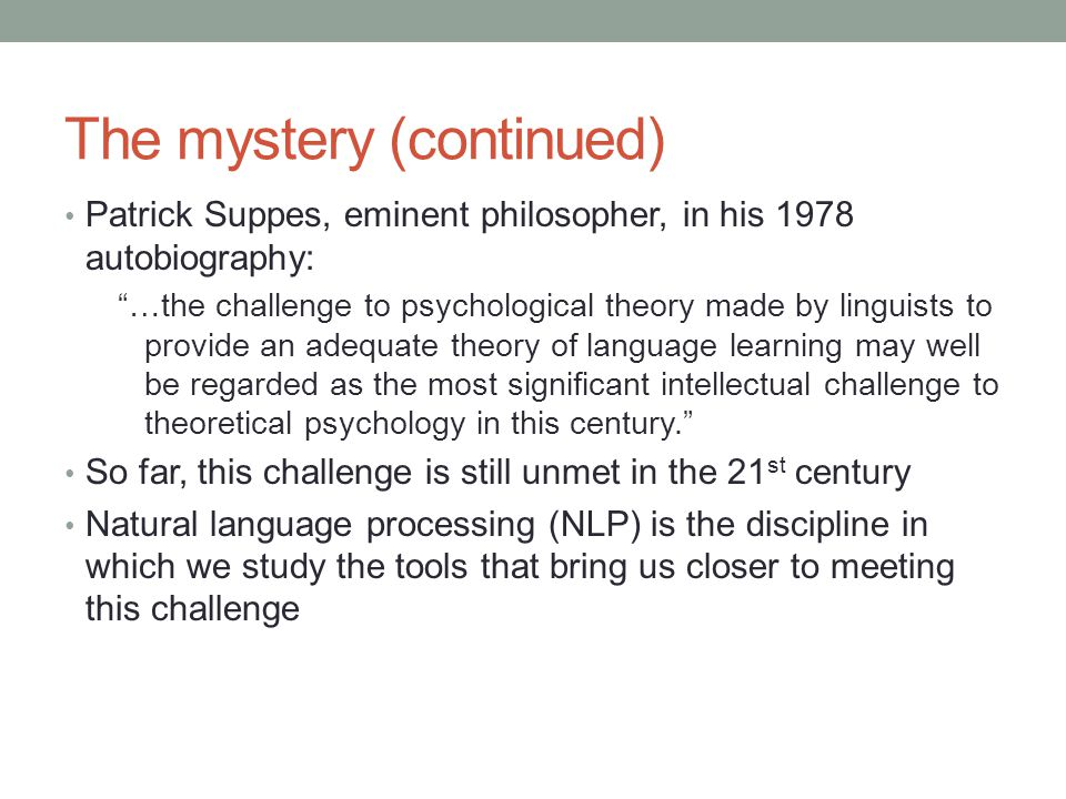 The mystery (continued) Patrick Suppes, eminent philosopher, in his 1978 autobiography: …the challenge to psychological theory made by linguists to provide an adequate theory of language learning may well be regarded as the most significant intellectual challenge to theoretical psychology in this century. So far, this challenge is still unmet in the 21 st century Natural language processing (NLP) is the discipline in which we study the tools that bring us closer to meeting this challenge