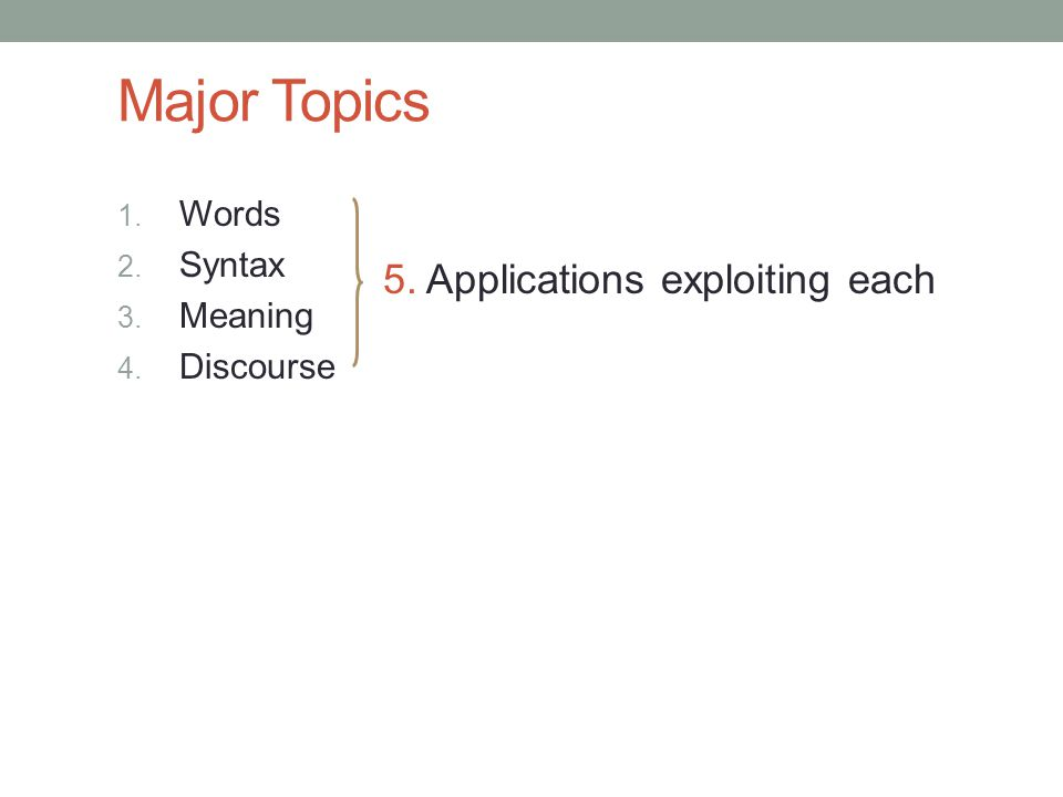 Major Topics 1. Words 2. Syntax 3. Meaning 4. Discourse 5. Applications exploiting each