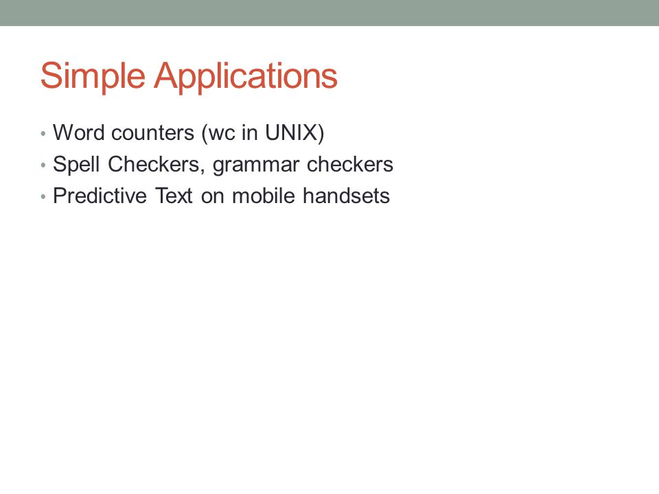 Simple Applications Word counters (wc in UNIX) Spell Checkers, grammar checkers Predictive Text on mobile handsets