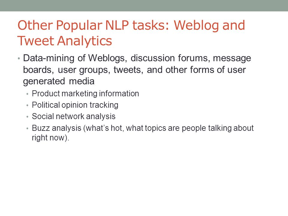 Other Popular NLP tasks: Weblog and Tweet Analytics Data-mining of Weblogs, discussion forums, message boards, user groups, tweets, and other forms of user generated media Product marketing information Political opinion tracking Social network analysis Buzz analysis (what's hot, what topics are people talking about right now).
