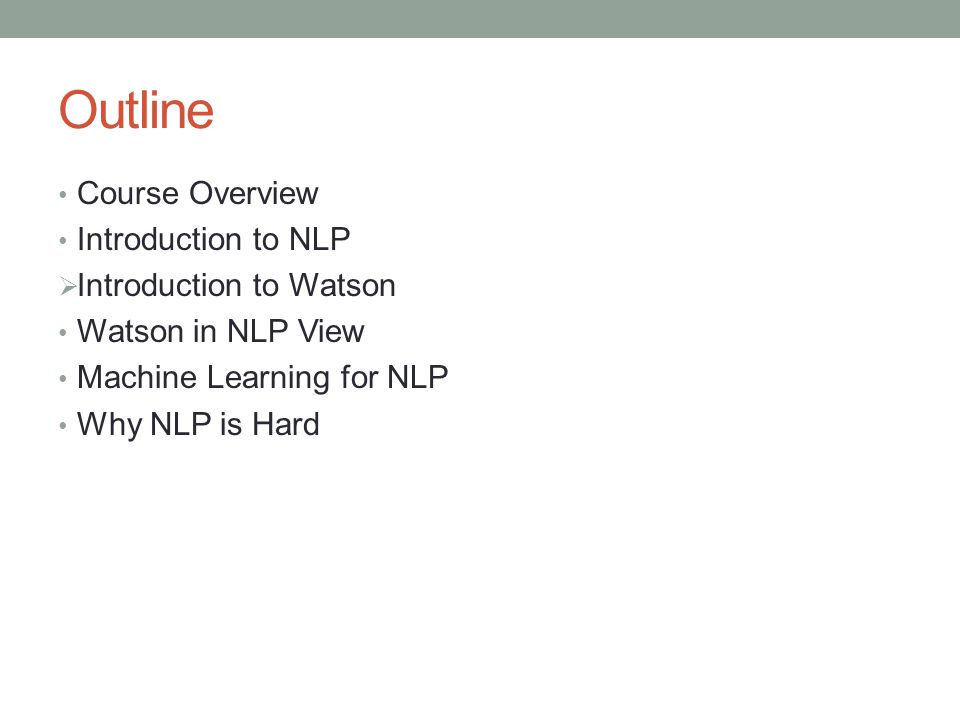 Outline Course Overview Introduction to NLP  Introduction to Watson Watson in NLP View Machine Learning for NLP Why NLP is Hard