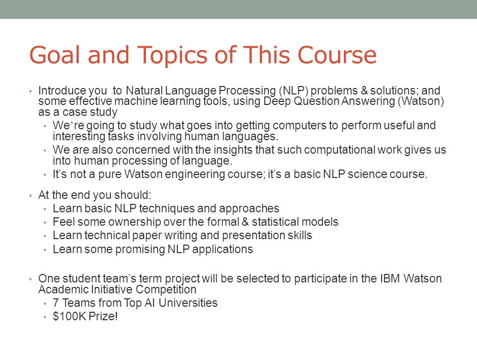 Goal and Topics of This Course Introduce you to Natural Language Processing (NLP) problems & solutions; and some effective machine learning tools, using Deep Question Answering (Watson) as a case study We ' re going to study what goes into getting computers to perform useful and interesting tasks involving human languages.