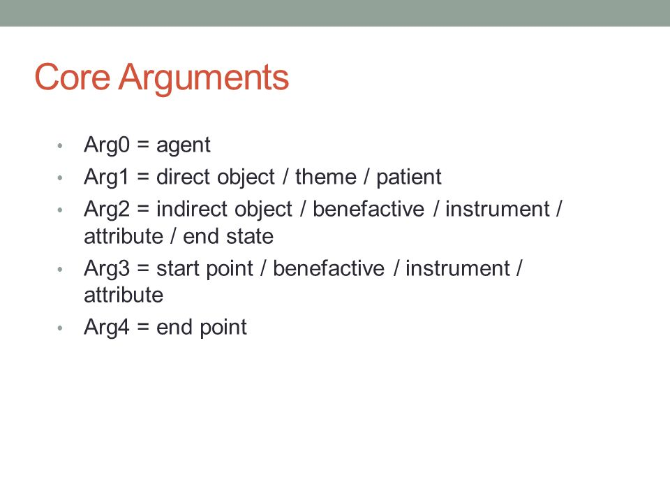 Core Arguments Arg0 = agent Arg1 = direct object / theme / patient Arg2 = indirect object / benefactive / instrument / attribute / end state Arg3 = start point / benefactive / instrument / attribute Arg4 = end point