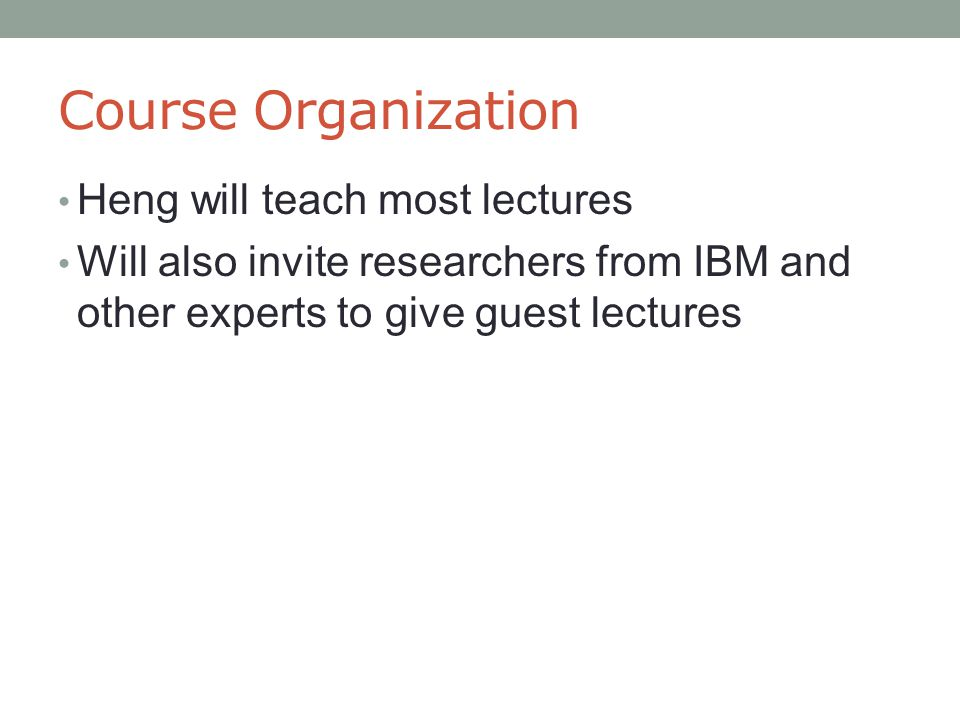 Course Organization Heng will teach most lectures Will also invite researchers from IBM and other experts to give guest lectures