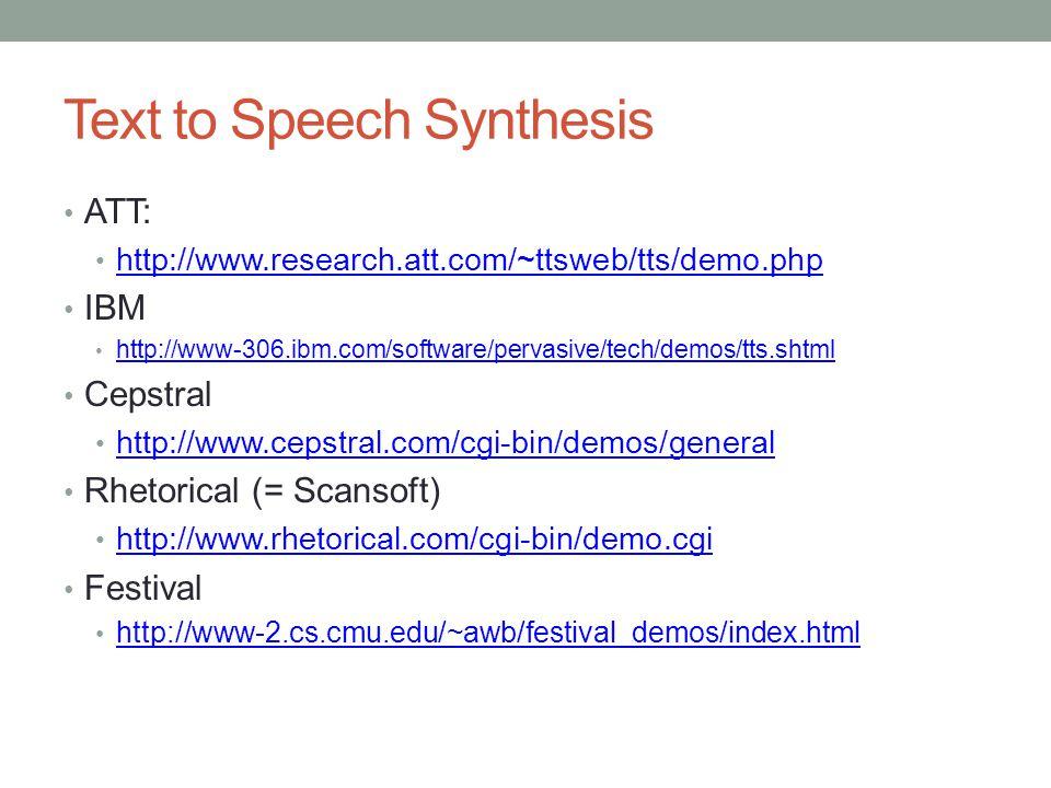 Text to Speech Synthesis ATT: http://www.research.att.com/~ttsweb/tts/demo.php IBM http://www-306.ibm.com/software/pervasive/tech/demos/tts.shtml Cepstral http://www.cepstral.com/cgi-bin/demos/general Rhetorical (= Scansoft) http://www.rhetorical.com/cgi-bin/demo.cgi Festival http://www-2.cs.cmu.edu/~awb/festival_demos/index.html