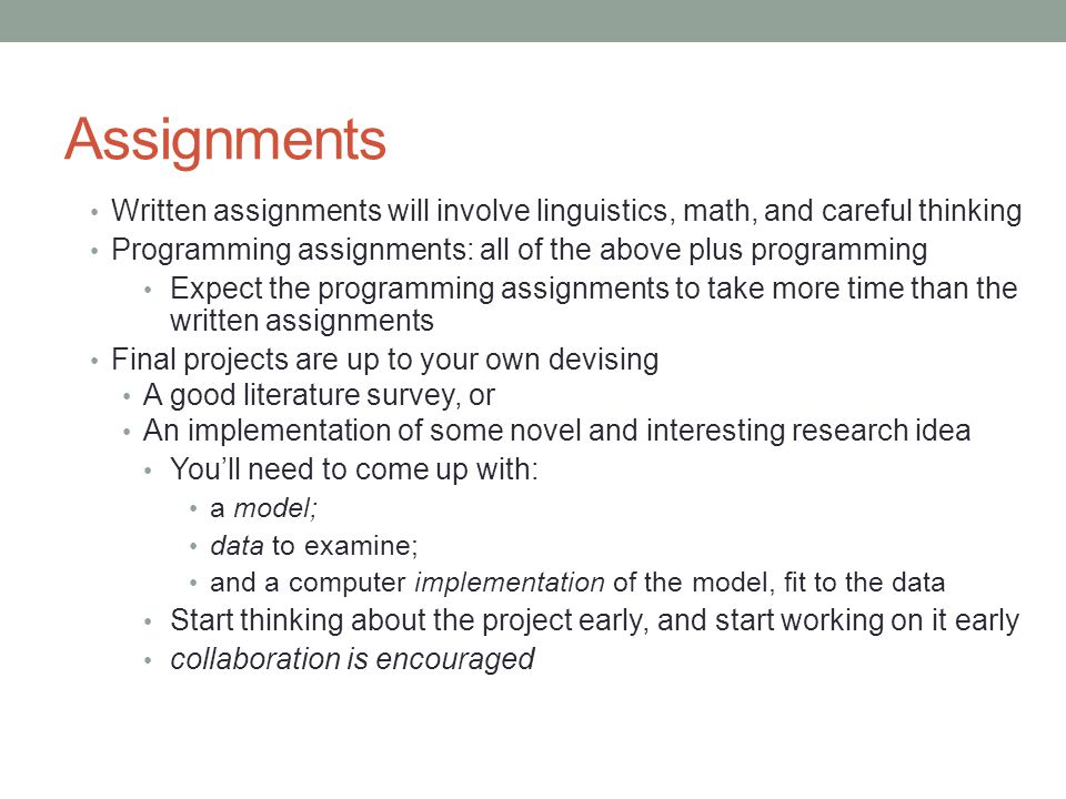 Assignments Written assignments will involve linguistics, math, and careful thinking Programming assignments: all of the above plus programming Expect the programming assignments to take more time than the written assignments Final projects are up to your own devising A good literature survey, or An implementation of some novel and interesting research idea You'll need to come up with: a model; data to examine; and a computer implementation of the model, fit to the data Start thinking about the project early, and start working on it early collaboration is encouraged