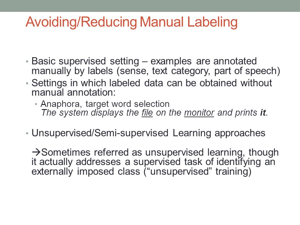 Avoiding/Reducing Manual Labeling Basic supervised setting – examples are annotated manually by labels (sense, text category, part of speech) Settings in which labeled data can be obtained without manual annotation: Anaphora, target word selection The system displays the file on the monitor and prints it.