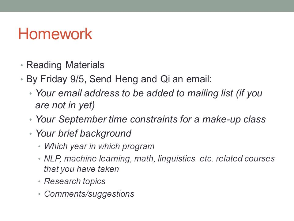 Homework Reading Materials By Friday 9/5, Send Heng and Qi an email: Your email address to be added to mailing list (if you are not in yet) Your September time constraints for a make-up class Your brief background Which year in which program NLP, machine learning, math, linguistics etc.