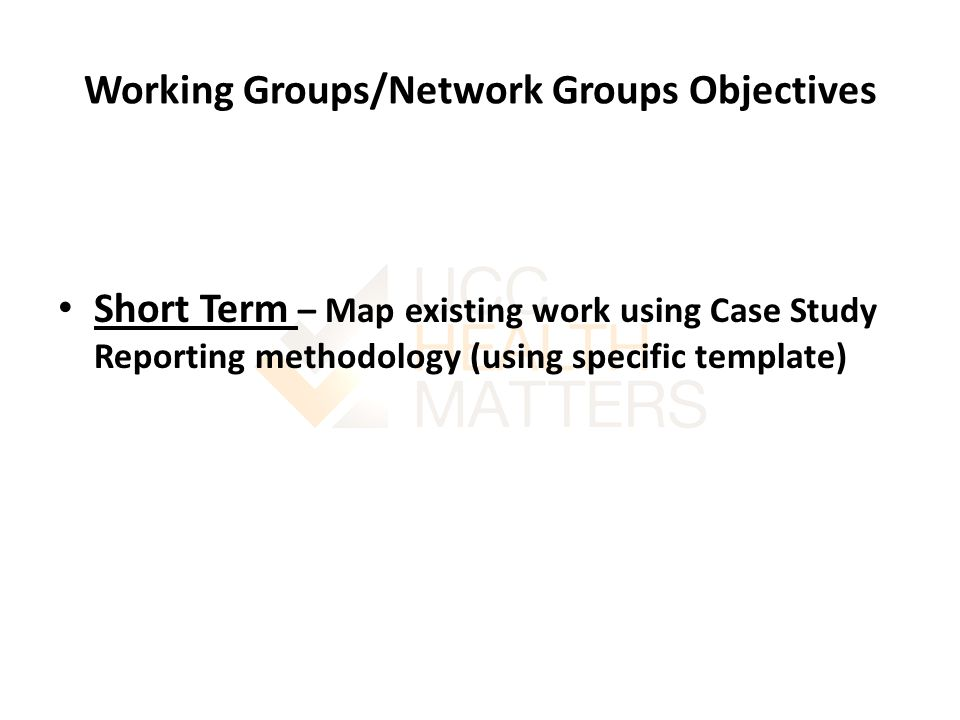 Working Groups/Network Groups Objectives Short Term – Map existing work using Case Study Reporting methodology (using specific template)
