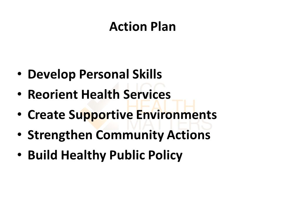 Action Plan Develop Personal Skills Reorient Health Services Create Supportive Environments Strengthen Community Actions Build Healthy Public Policy