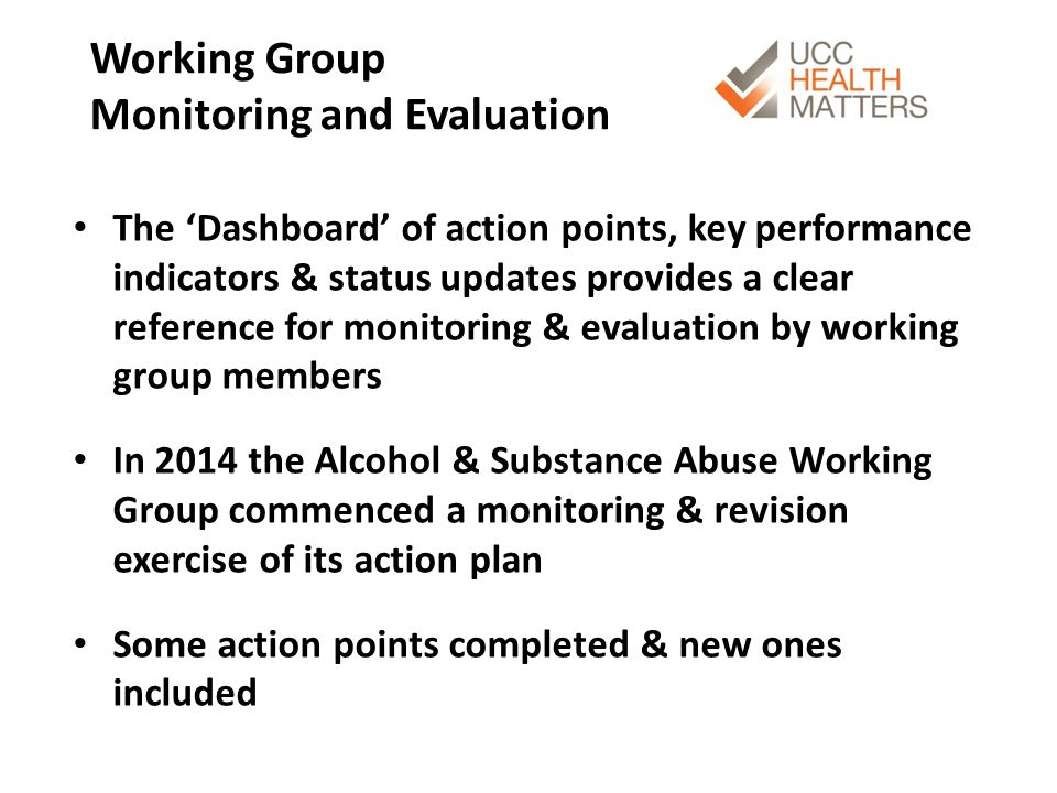 Working Group Monitoring and Evaluation The 'Dashboard' of action points, key performance indicators & status updates provides a clear reference for monitoring & evaluation by working group members In 2014 the Alcohol & Substance Abuse Working Group commenced a monitoring & revision exercise of its action plan Some action points completed & new ones included