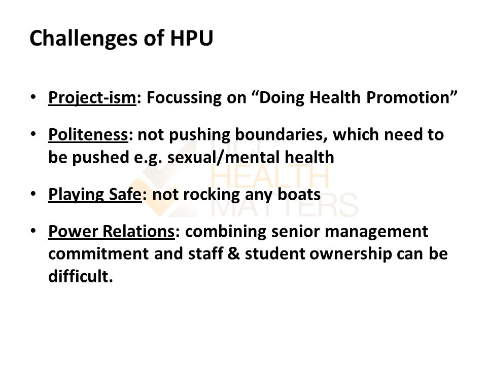 Challenges of HPU Project-ism: Focussing on Doing Health Promotion Politeness: not pushing boundaries, which need to be pushed e.g.