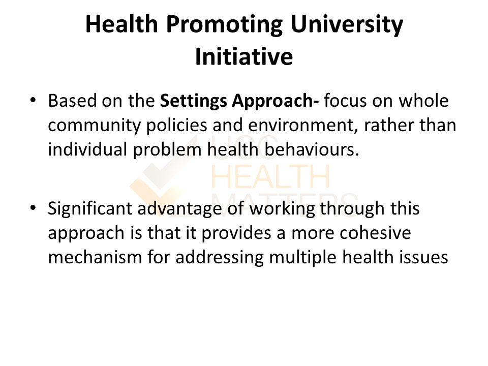 Health Promoting University Initiative Based on the Settings Approach- focus on whole community policies and environment, rather than individual problem health behaviours.