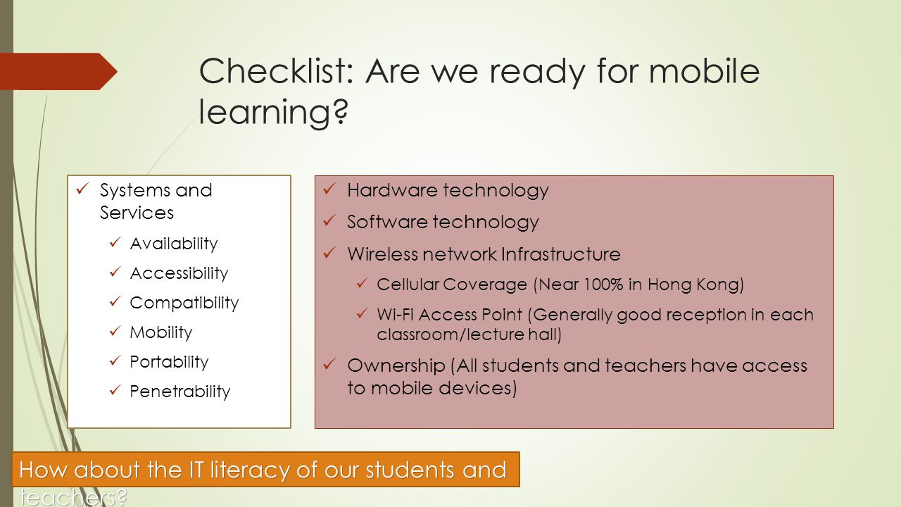 Checklist: Are we ready for mobile learning? Systems and Services Availability Accessibility Compatibility Mobility Portability Penetrability Hardware