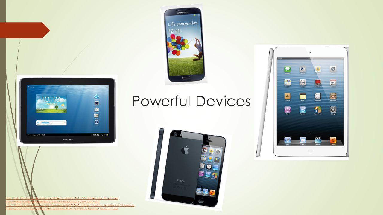 Powerful Devices http://cdn.toucharcade.com/wp-content/uploads/2012/10/apple-ipad-mini-pr.jpeg http://netdna.webdesignerdepot.com/uploads/2012/09/iphone51.jpg http://thetechblock.com/wp-content/uploads/2013/03/samsung-galaxy-s4-black-front-back.jpg http://phandroid.com/wp-content/uploads/2012/11/samsung-galaxy-tab-2-10.1.jpg