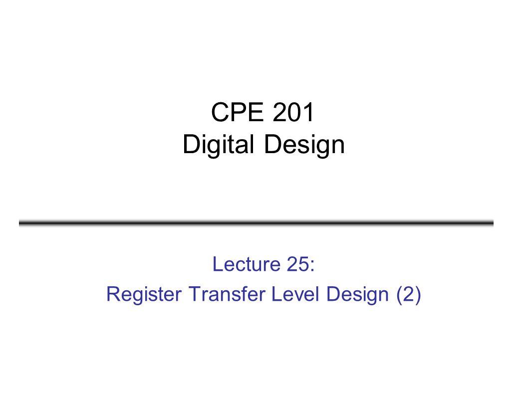 CPE 201 Digital Design Lecture 25: Register Transfer Level Design (2)