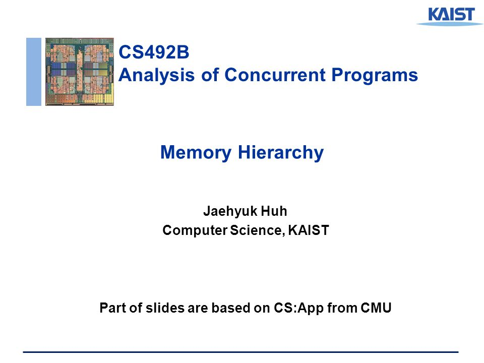 CS492B Analysis of Concurrent Programs Memory Hierarchy Jaehyuk Huh Computer Science, KAIST Part of slides are based on CS:App from CMU