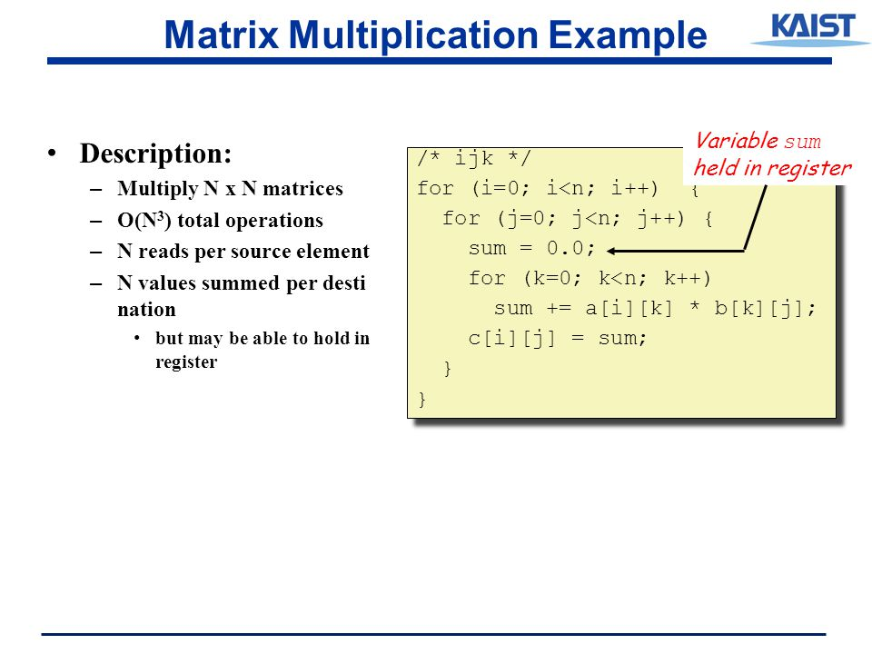 Matrix Multiplication Example Description: – Multiply N x N matrices – O(N 3 ) total operations – N reads per source element – N values summed per desti nation but may be able to hold in register /* ijk */ for (i=0; i<n; i++) { for (j=0; j<n; j++) { sum = 0.0; for (k=0; k<n; k++) sum += a[i][k] * b[k][j]; c[i][j] = sum; } /* ijk */ for (i=0; i<n; i++) { for (j=0; j<n; j++) { sum = 0.0; for (k=0; k<n; k++) sum += a[i][k] * b[k][j]; c[i][j] = sum; } Variable sum held in register