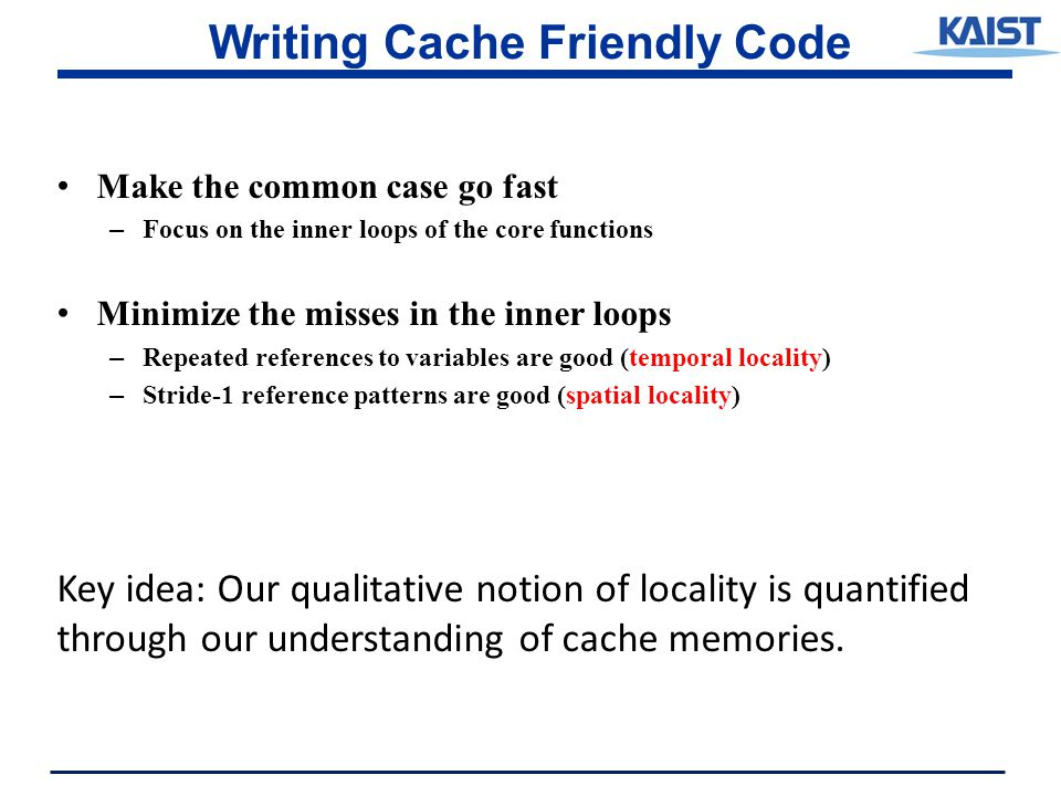 Writing Cache Friendly Code Make the common case go fast – Focus on the inner loops of the core functions Minimize the misses in the inner loops – Repeated references to variables are good (temporal locality) – Stride-1 reference patterns are good (spatial locality) Key idea: Our qualitative notion of locality is quantified through our understanding of cache memories.