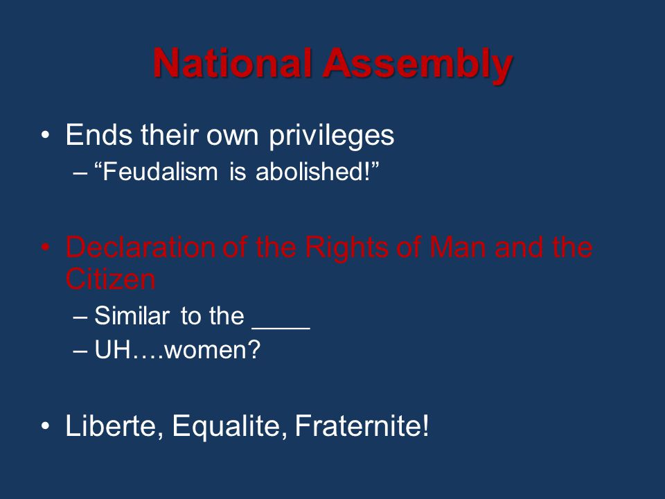 National Assembly Ends their own privileges – Feudalism is abolished! Declaration of the Rights of Man and the Citizen –Similar to the ____ –UH….women.