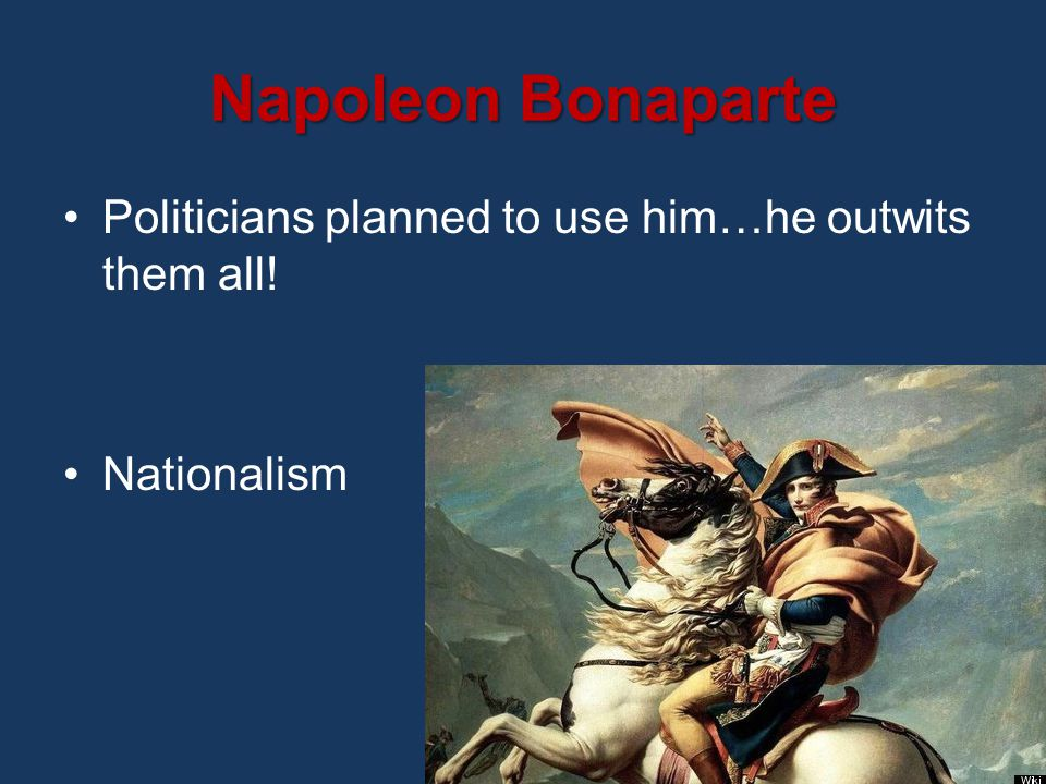 Napoleon Bonaparte Politicians planned to use him…he outwits them all! Nationalism