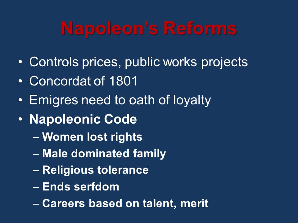 Napoleon's Reforms Controls prices, public works projects Concordat of 1801 Emigres need to oath of loyalty Napoleonic Code –Women lost rights –Male dominated family –Religious tolerance –Ends serfdom –Careers based on talent, merit